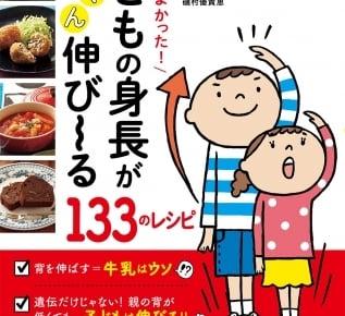 忙しいママやパパでも作りやすい!『食べててよかった! 子どもの身長がぐんぐん伸び~る133のレシピ』が発売!